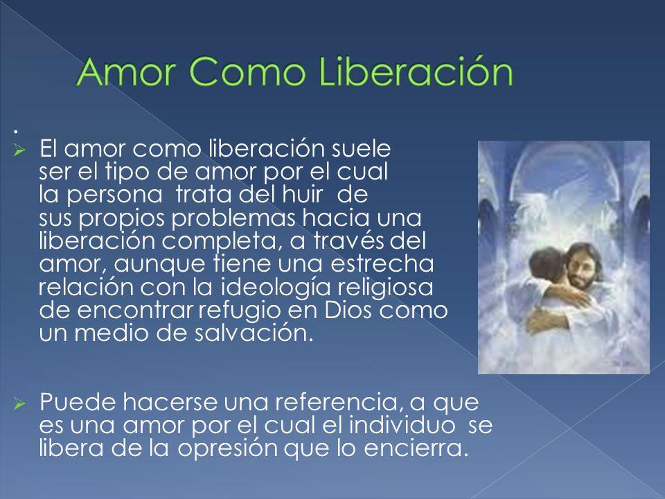 . El amor como liberación suele ser el tipo de amor por el cual la persona trata del huir de sus propios problemas hacia una liberación completa, a tr