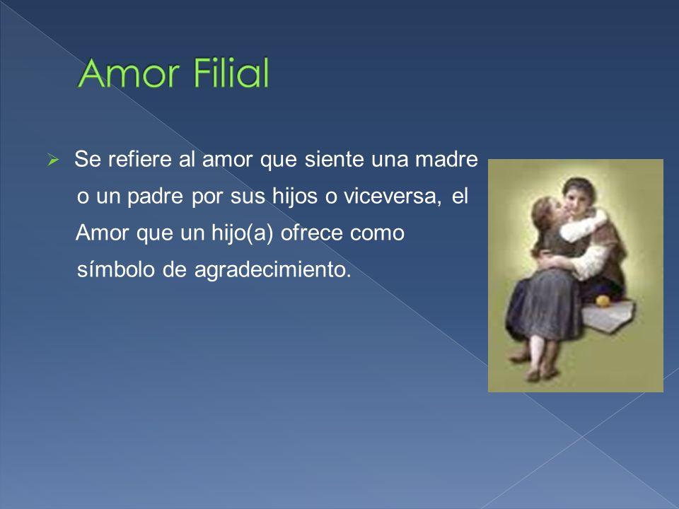 Se refiere al amor que siente una madre o un padre por sus hijos o viceversa, el Amor que un hijo(a) ofrece como símbolo de agradecimiento.