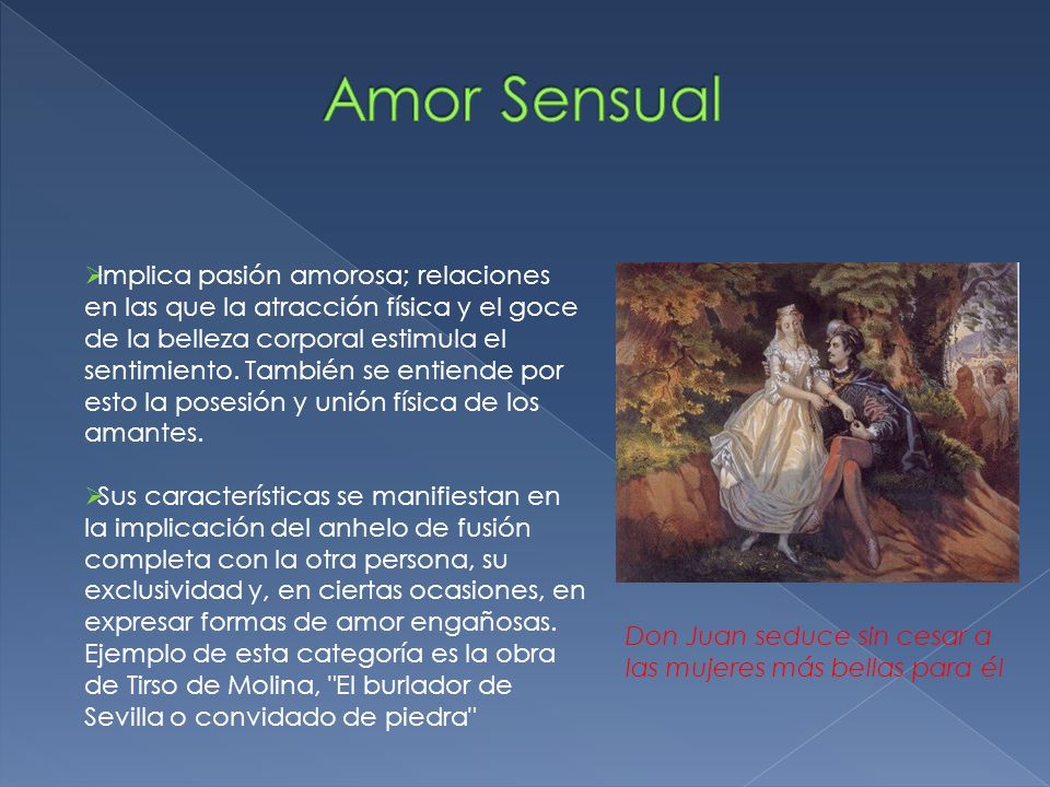 Implica pasión amorosa; relaciones en las que la atracción física y el goce de la belleza corporal estimula el sentimiento. También se entiende por es