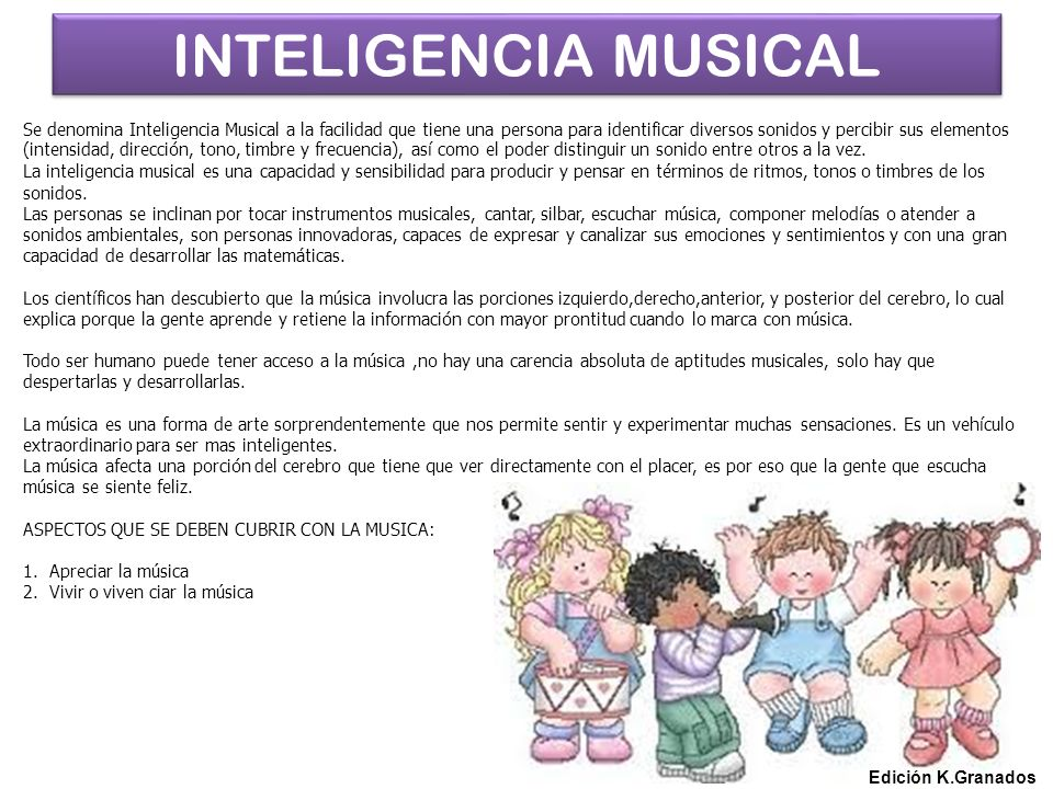 INTELIGENCIA MUSICAL Edición K.Granados Se denomina Inteligencia Musical a la facilidad que tiene una persona para identificar diversos sonidos y percibir sus elementos (intensidad, dirección, tono, timbre y frecuencia), así como el poder distinguir un sonido entre otros a la vez.