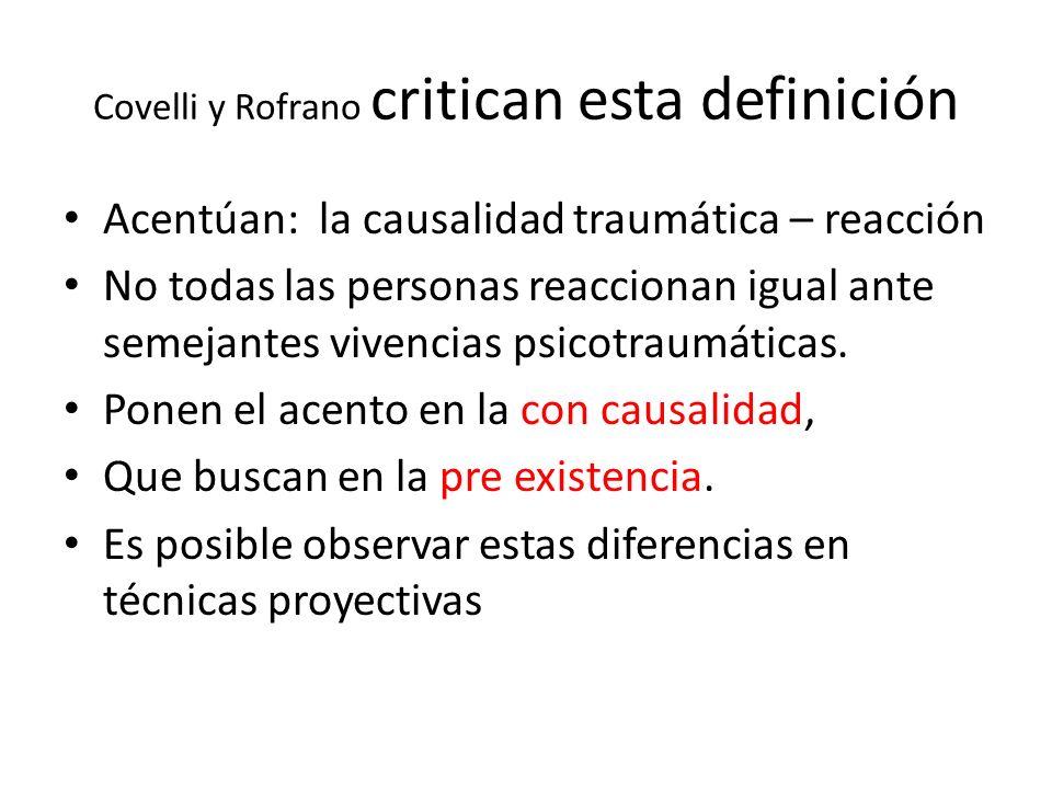 Covelli y Rofrano critican esta definición Acentúan: la causalidad traumática – reacción No todas las personas reaccionan igual ante semejantes vivencias psicotraumáticas.