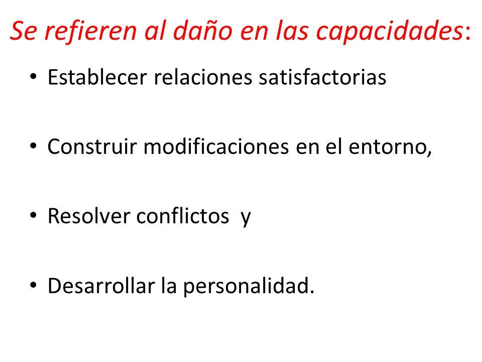 Se refieren al daño en las capacidades: Establecer relaciones satisfactorias Construir modificaciones en el entorno, Resolver conflictos y Desarrollar la personalidad.