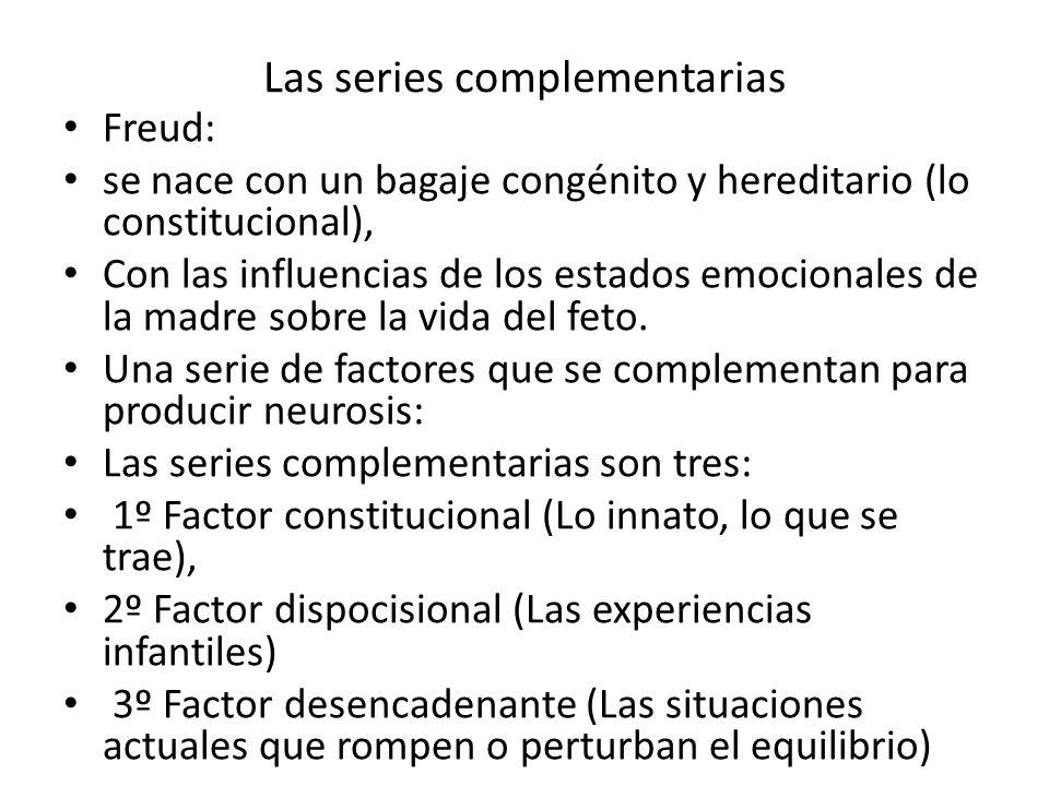 Las series complementarias Freud: se nace con un bagaje congénito y hereditario (lo constitucional), Con las influencias de los estados emocionales de la madre sobre la vida del feto.