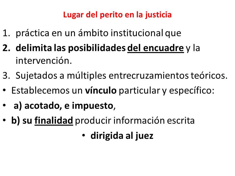 Lugar del perito en la justicia 1.práctica en un ámbito institucional que 2.delimita las posibilidades del encuadre y la intervención.