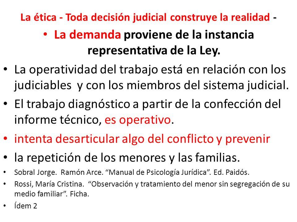La ética - Toda decisión judicial construye la realidad - La demanda proviene de la instancia representativa de la Ley.