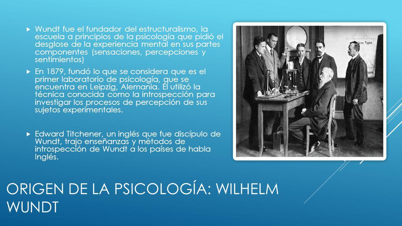 ORIGEN DE LA PSICOLOGÍA: WILHELM WUNDT Wundt fue el fundador del estructuralismo, la escuela a principios de la psicología que pidió el desglose de la experiencia mental en sus partes componentes (sensaciones, percepciones y sentimientos) En 1879, fundó lo que se considera que es el primer laboratorio de psicología, que se encuentra en Leipzig, Alemania.