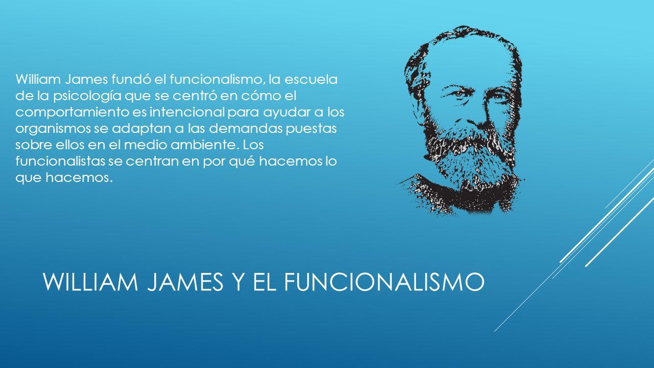 WILLIAM JAMES Y EL FUNCIONALISMO William James fundó el funcionalismo, la escuela de la psicología que se centró en cómo el comportamiento es intencional para ayudar a los organismos se adaptan a las demandas puestas sobre ellos en el medio ambiente.