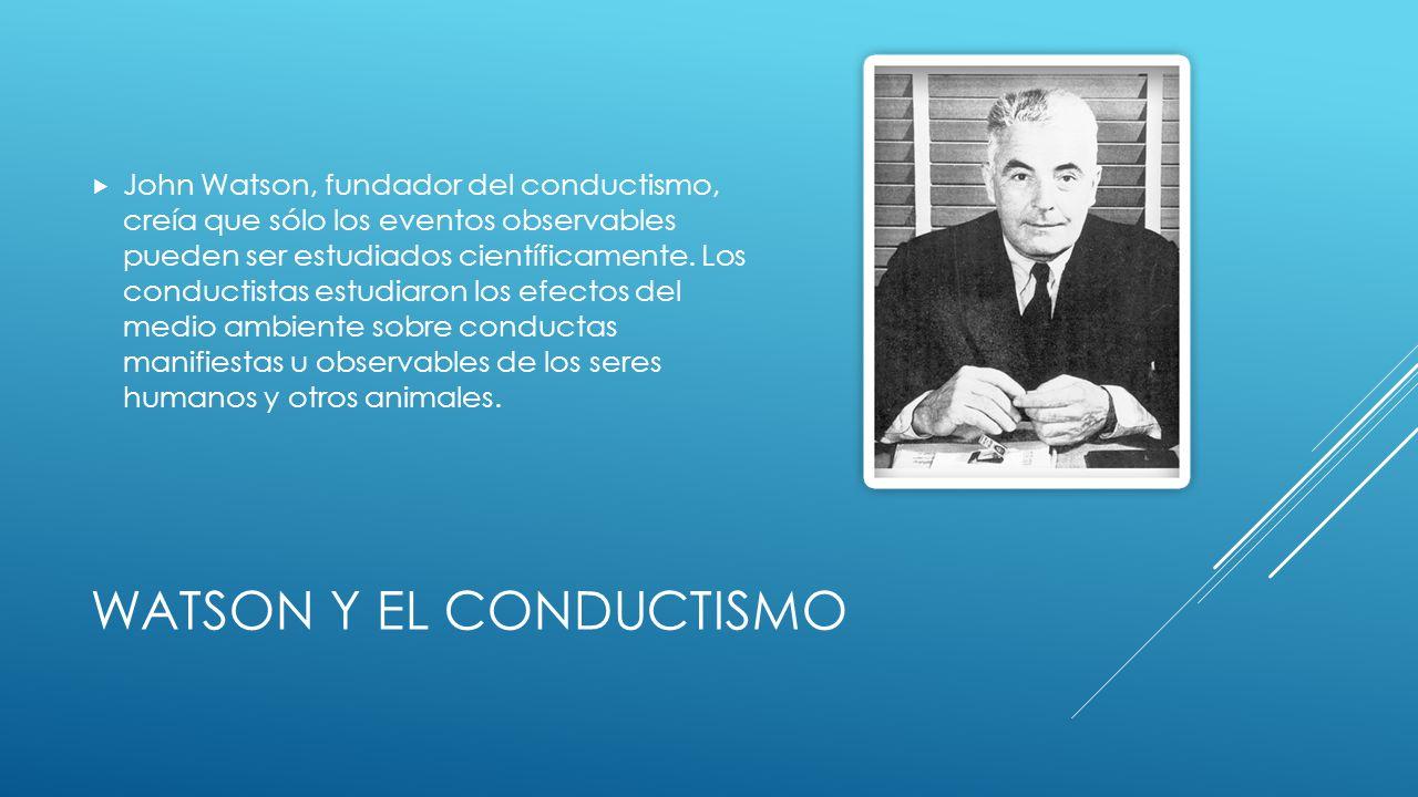 WATSON Y EL CONDUCTISMO John Watson, fundador del conductismo, creía que sólo los eventos observables pueden ser estudiados científicamente.