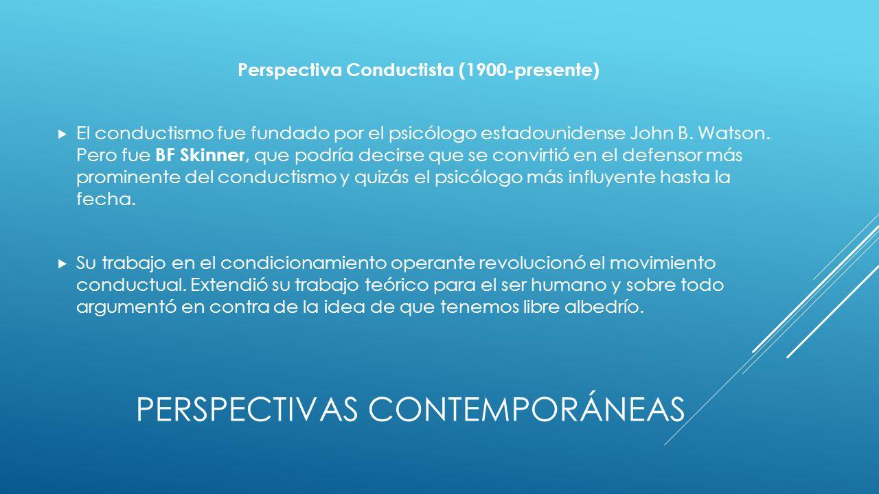 PERSPECTIVAS CONTEMPORÁNEAS Perspectiva Conductista (1900-presente) El conductismo fue fundado por el psicólogo estadounidense John B.
