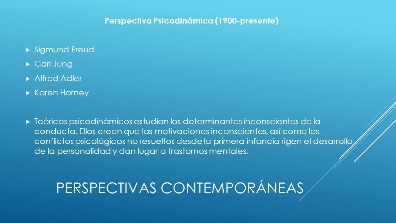 PERSPECTIVAS CONTEMPORÁNEAS Perspectiva Psicodinámica (1900-presente) Sigmund Freud Carl Jung Alfred Adler Karen Horney Teóricos psicodinámicos estudian los determinantes inconscientes de la conducta.