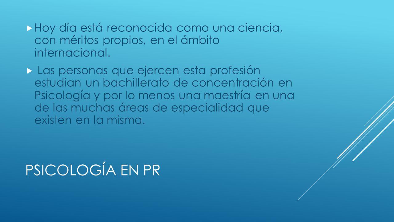 PSICOLOGÍA EN PR Hoy día está reconocida como una ciencia, con méritos propios, en el ámbito internacional.