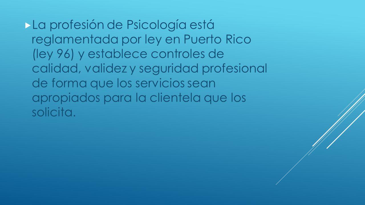 La profesión de Psicología está reglamentada por ley en Puerto Rico (ley 96) y establece controles de calidad, validez y seguridad profesional de forma que los servicios sean apropiados para la clientela que los solicita.