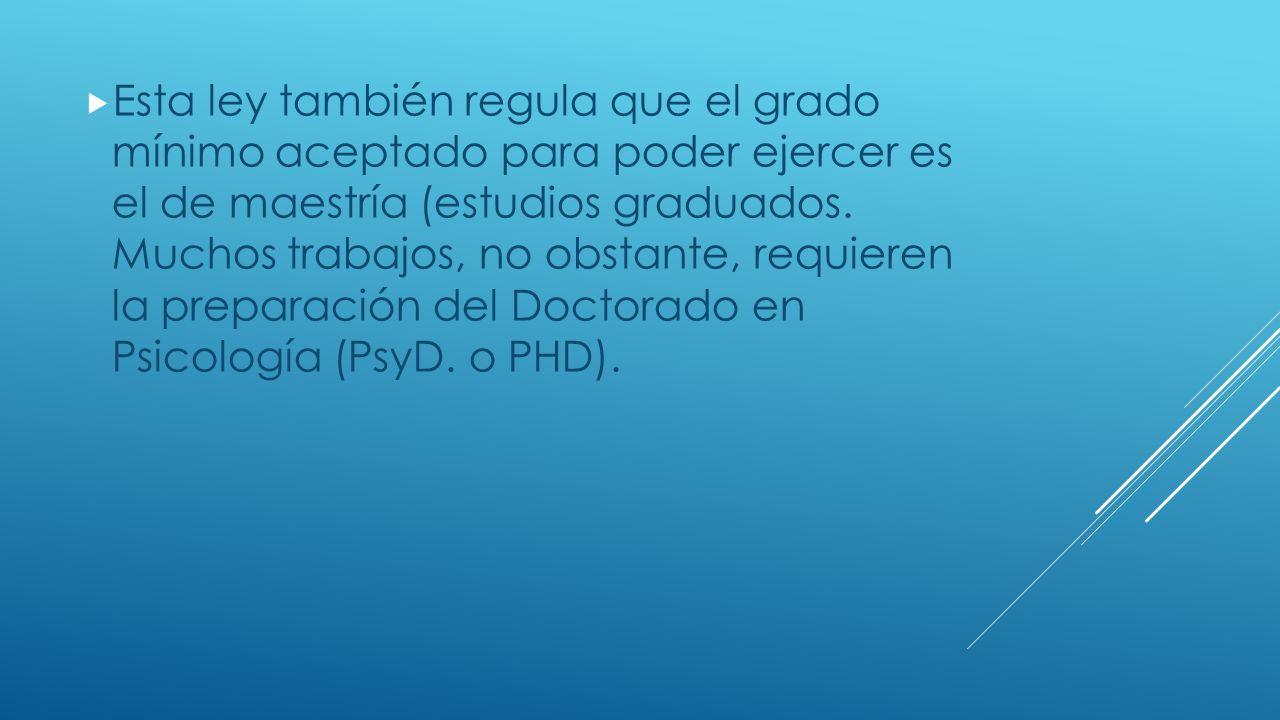 Esta ley también regula que el grado mínimo aceptado para poder ejercer es el de maestría (estudios graduados.