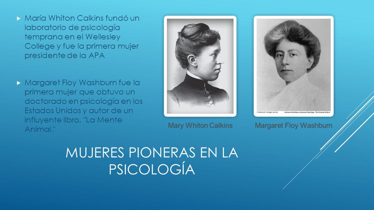 MUJERES PIONERAS EN LA PSICOLOGÍA María Whiton Calkins fundó un laboratorio de psicología temprana en el Wellesley College y fue la primera mujer presidente de la APA Margaret Floy Washburn fue la primera mujer que obtuvo un doctorado en psicología en los Estados Unidos y autor de un influyente libro, La Mente Animal.