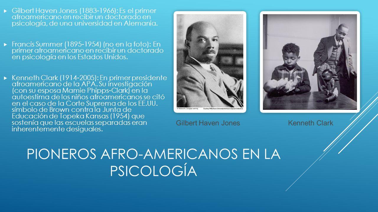 PIONEROS AFRO-AMERICANOS EN LA PSICOLOGÍA Gilbert Haven Jones (1883-1966): Es el primer afroamericano en recibir un doctorado en psicología, de una universidad en Alemania.