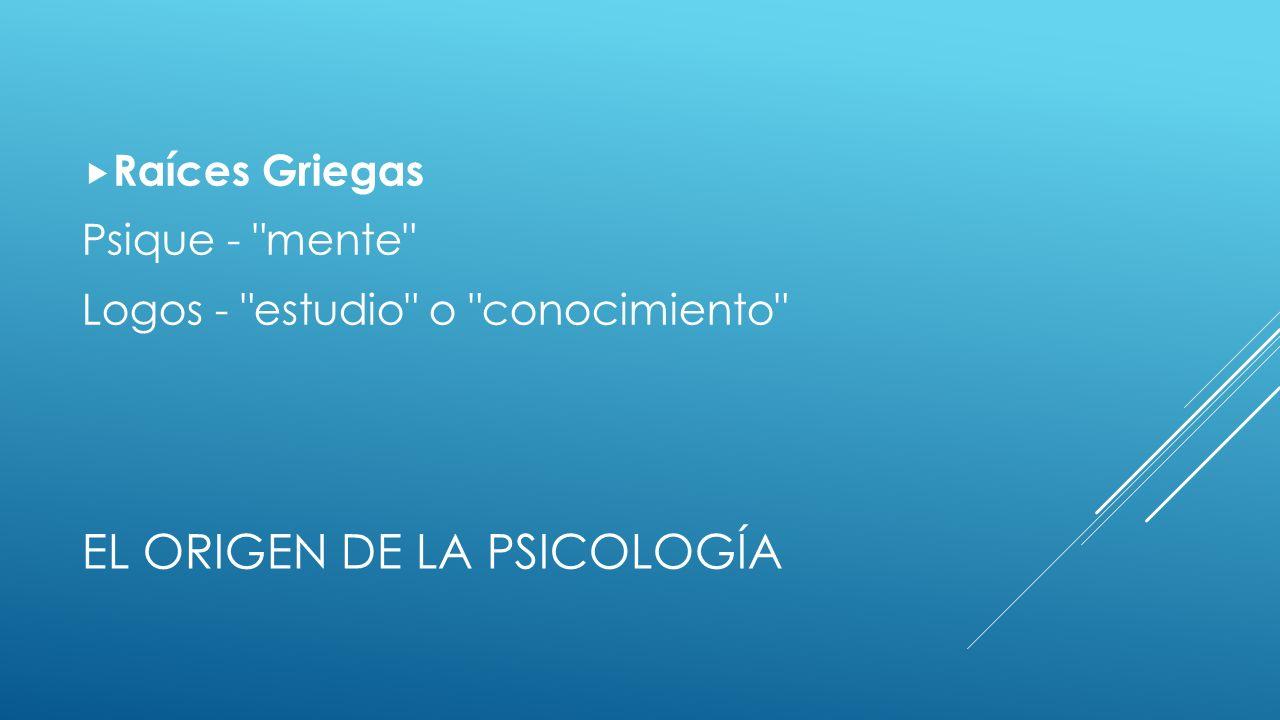 EL ORIGEN DE LA PSICOLOGÍA Raíces Griegas Psique - mente Logos - estudio o conocimiento