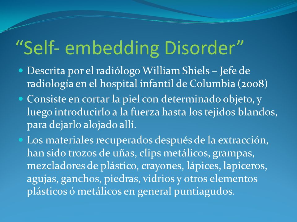 Self embedding Disorder Descrita por el radiólogo William Shiels – Jefe de radiología en el hospital infantil de Columbia (2008) Consiste en cortar la