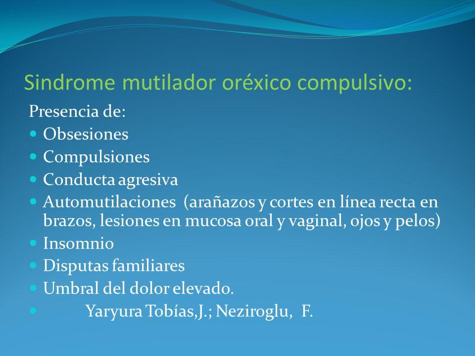 Sindrome mutilador oréxico compulsivo: Presencia de: Obsesiones Compulsiones Conducta agresiva Automutilaciones (arañazos y cortes en línea recta en b