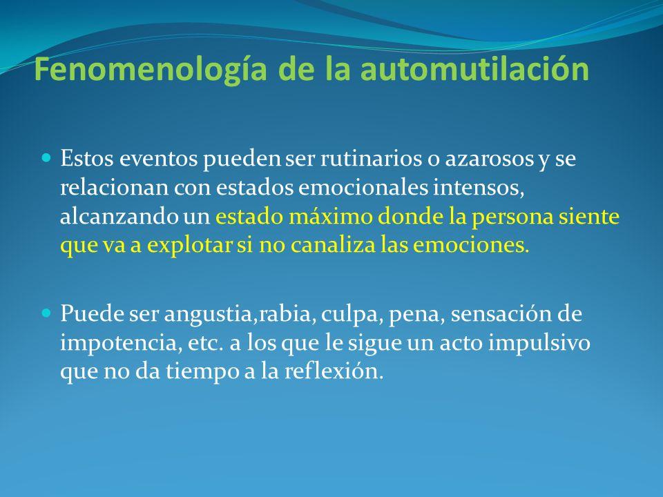 Fenomenología de la automutilación Estos eventos pueden ser rutinarios o azarosos y se relacionan con estados emocionales intensos, alcanzando un esta