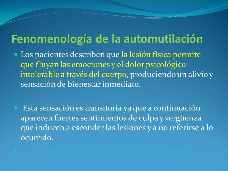 Fenomenología de la automutilación Los pacientes describen que la lesión física permite que fluyan las emociones y el dolor psicológico intolerable a