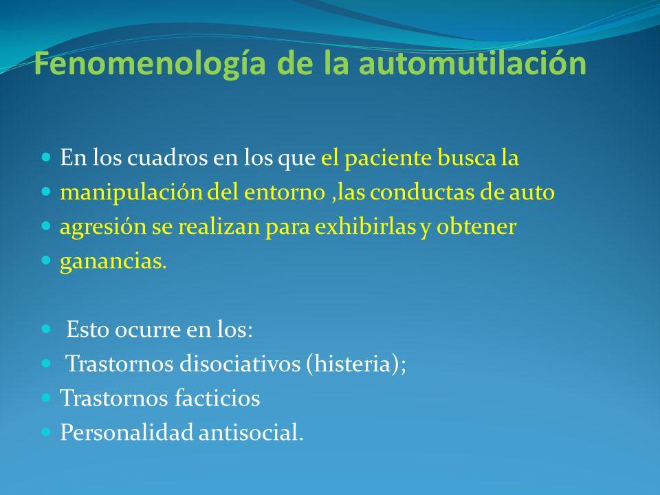 Fenomenología de la automutilación En los cuadros en los que el paciente busca la manipulación del entorno,las conductas de auto agresión se realizan