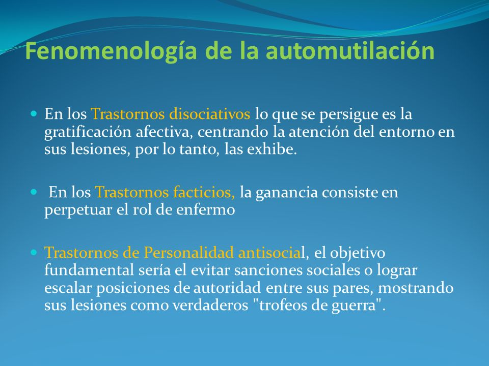 Fenomenología de la automutilación En los Trastornos disociativos lo que se persigue es la gratificación afectiva, centrando la atención del entorno e