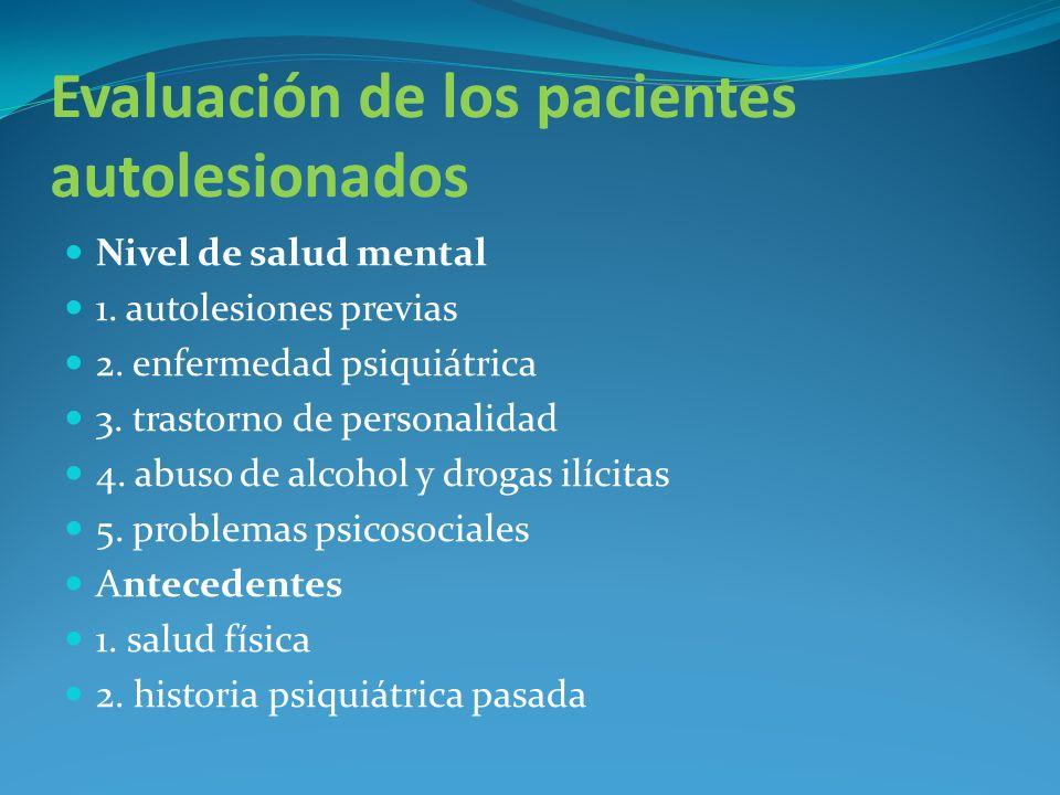 Evaluación de los pacientes autolesionados Nivel de salud mental 1. autolesiones previas 2. enfermedad psiquiátrica 3. trastorno de personalidad 4. ab
