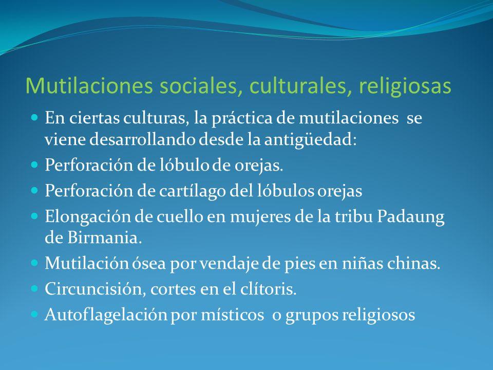 Mutilaciones sociales, culturales, religiosas En ciertas culturas, la práctica de mutilaciones se viene desarrollando desde la antigüedad: Perforación