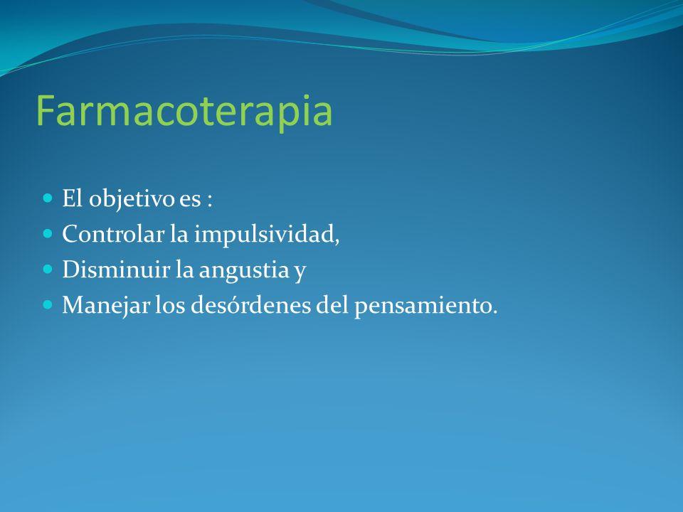 Farmacoterapia El objetivo es : Controlar la impulsividad, Disminuir la angustia y Manejar los desórdenes del pensamiento.