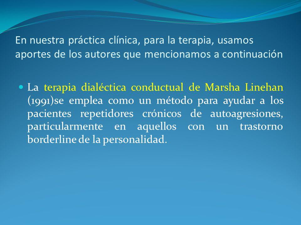 En nuestra práctica clínica, para la terapia, usamos aportes de los autores que mencionamos a continuación La terapia dialéctica conductual de Marsha