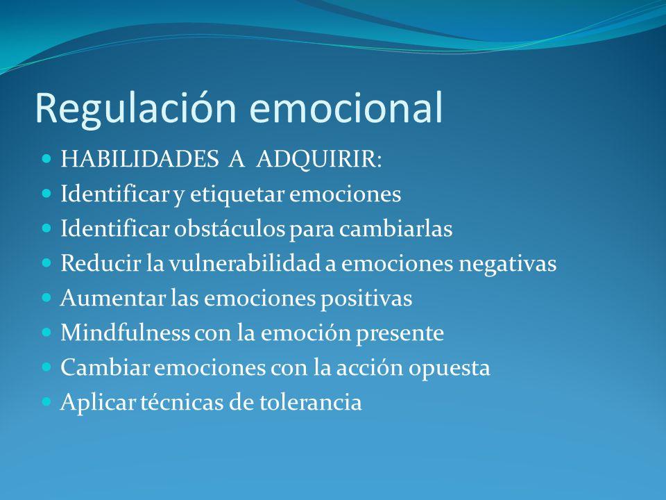 Regulación emocional HABILIDADES A ADQUIRIR: Identificar y etiquetar emociones Identificar obstáculos para cambiarlas Reducir la vulnerabilidad a emoc