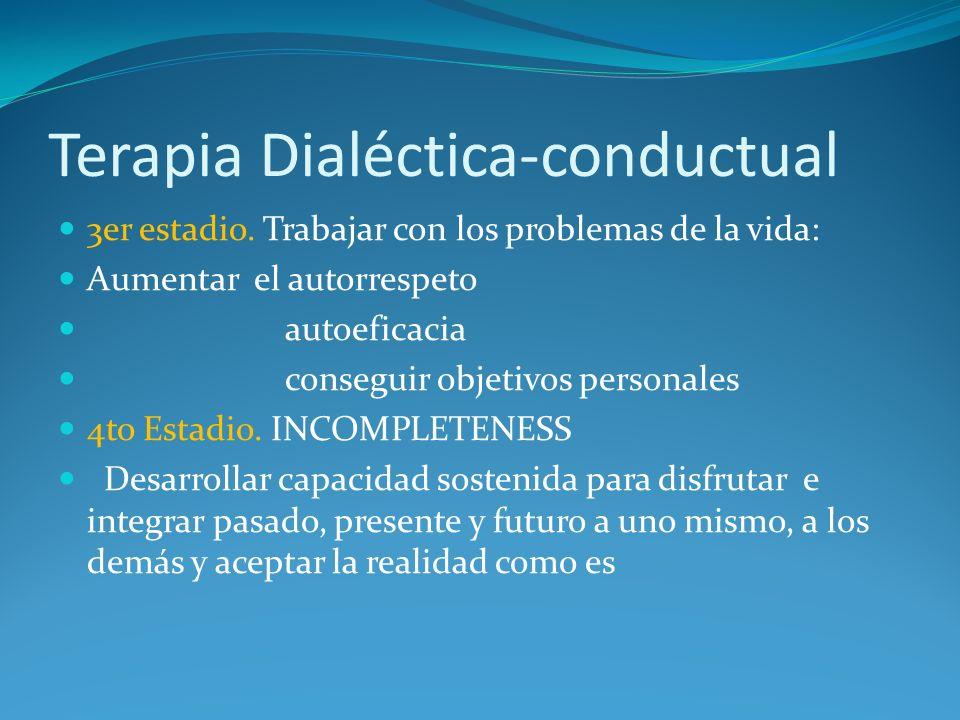 Terapia Dialéctica-conductual 3er estadio. Trabajar con los problemas de la vida: Aumentar el autorrespeto autoeficacia conseguir objetivos personales