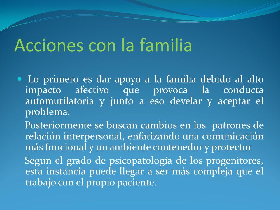 Acciones con la familia Lo primero es dar apoyo a la familia debido al alto impacto afectivo que provoca la conducta automutilatoria y junto a eso dev