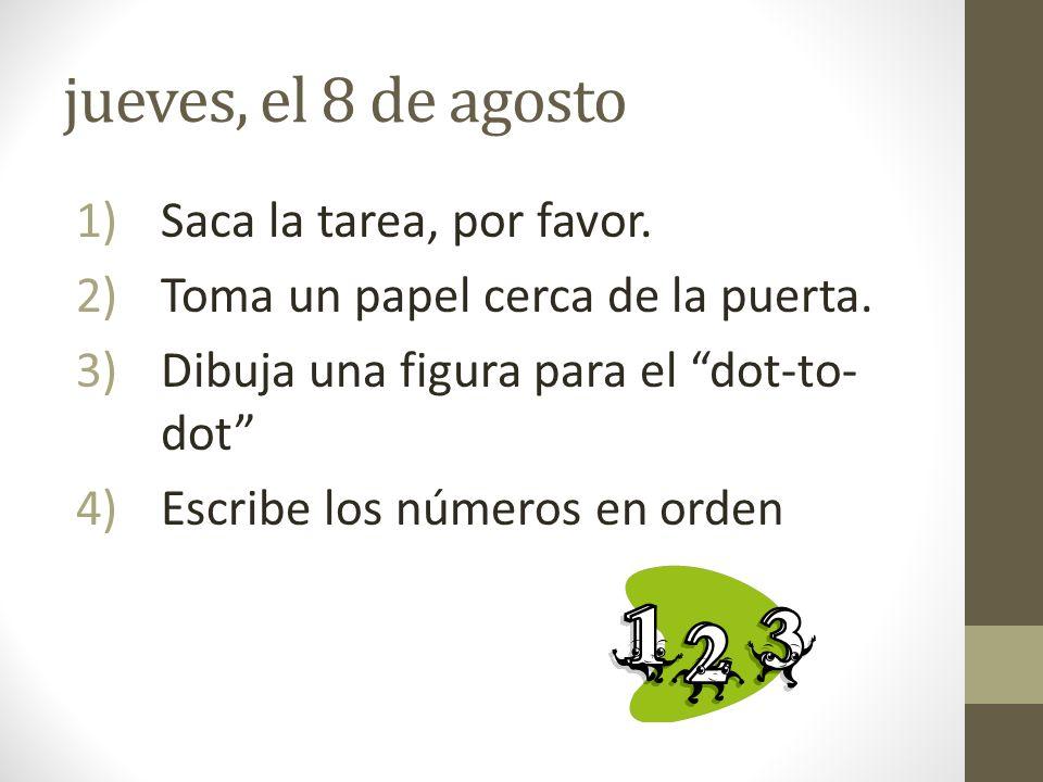 jueves, el 8 de agosto 1)Saca la tarea, por favor. 2)Toma un papel cerca de la puerta. 3)Dibuja una figura para el dot-to- dot 4)Escribe los números e