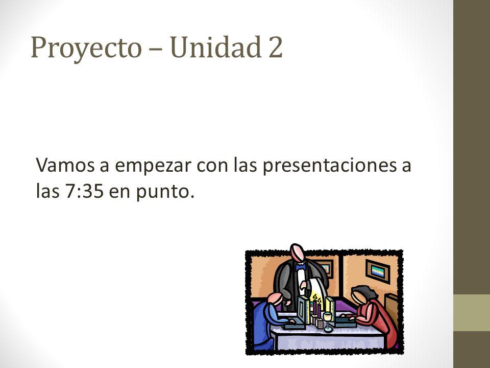 Proyecto – Unidad 2 Vamos a empezar con las presentaciones a las 7:35 en punto.