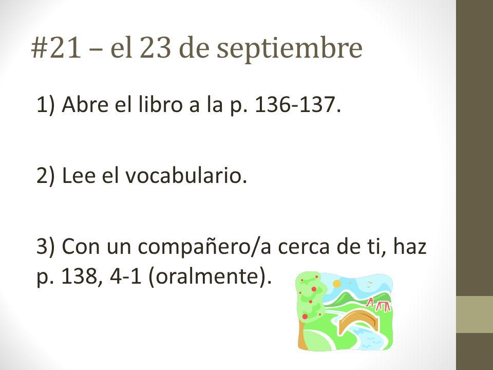 #21 – el 23 de septiembre 1) Abre el libro a la p. 136-137. 2) Lee el vocabulario. 3) Con un compañero/a cerca de ti, haz p. 138, 4-1 (oralmente).