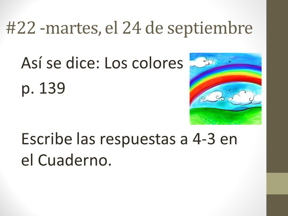 #22 -martes, el 24 de septiembre Así se dice: Los colores p. 139 Escribe las respuestas a 4-3 en el Cuaderno.