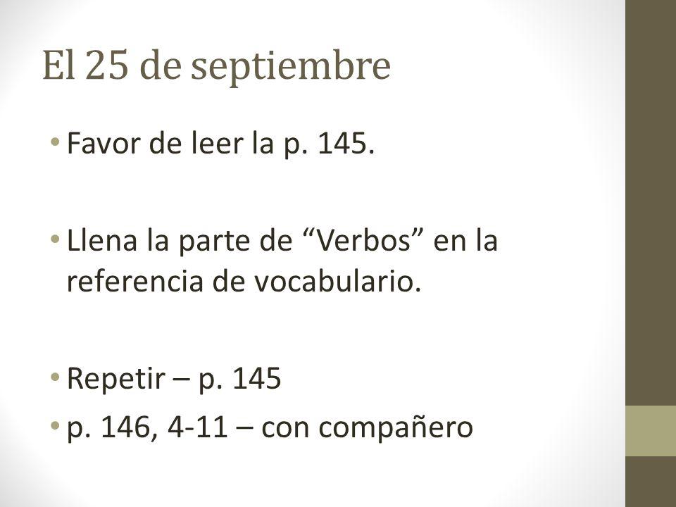 El 25 de septiembre Favor de leer la p. 145. Llena la parte de Verbos en la referencia de vocabulario. Repetir – p. 145 p. 146, 4-11 – con compañero