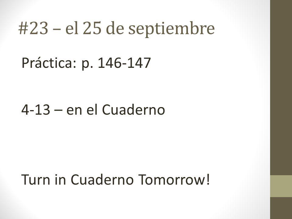 #23 – el 25 de septiembre Práctica: p. 146-147 4-13 – en el Cuaderno Turn in Cuaderno Tomorrow!