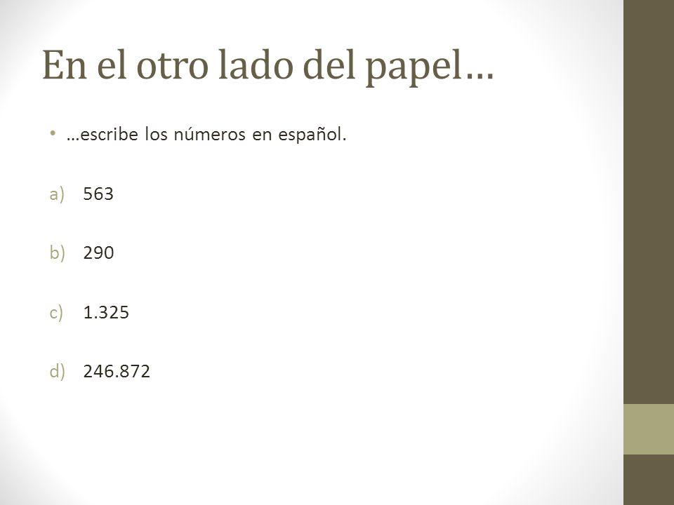 En el otro lado del papel… …escribe los números en español. a)563 b)290 c)1.325 d)246.872
