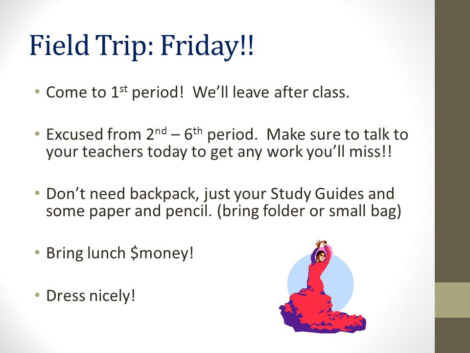 Field Trip: Friday!! Come to 1 st period! Well leave after class. Excused from 2 nd – 6 th period. Make sure to talk to your teachers today to get any