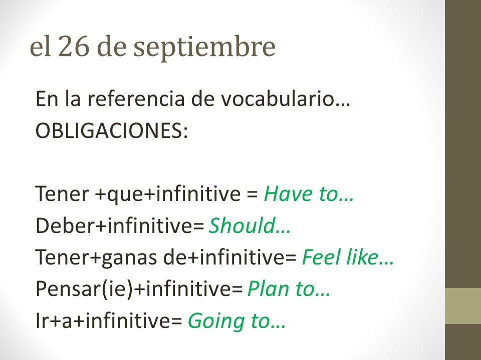 el 26 de septiembre En la referencia de vocabulario… OBLIGACIONES: Tener +que+infinitive = Have to… Deber+infinitive= Should… Tener+ganas de+infinitiv