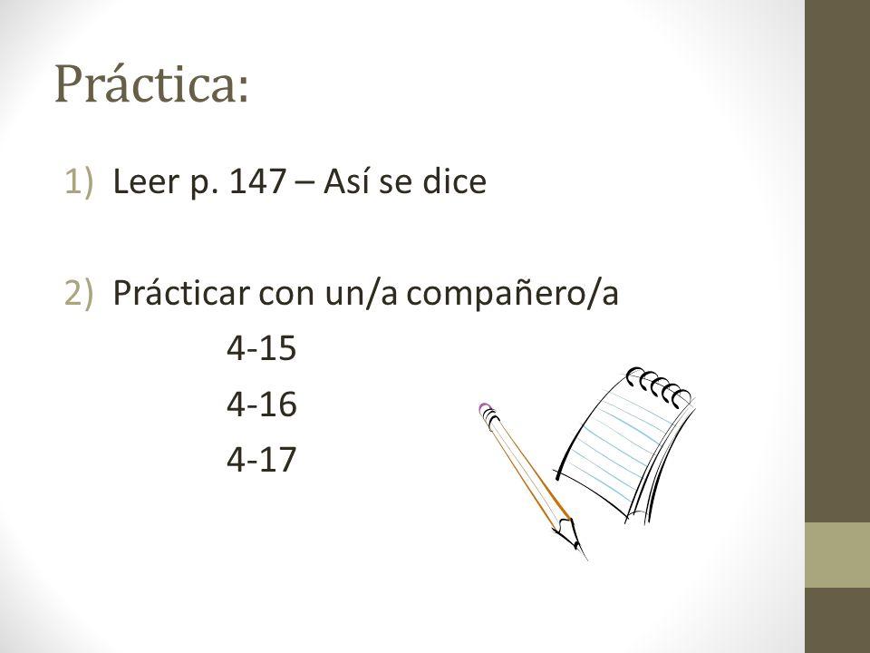 Práctica: 1)Leer p. 147 – Así se dice 2)Prácticar con un/a compañero/a 4-15 4-16 4-17