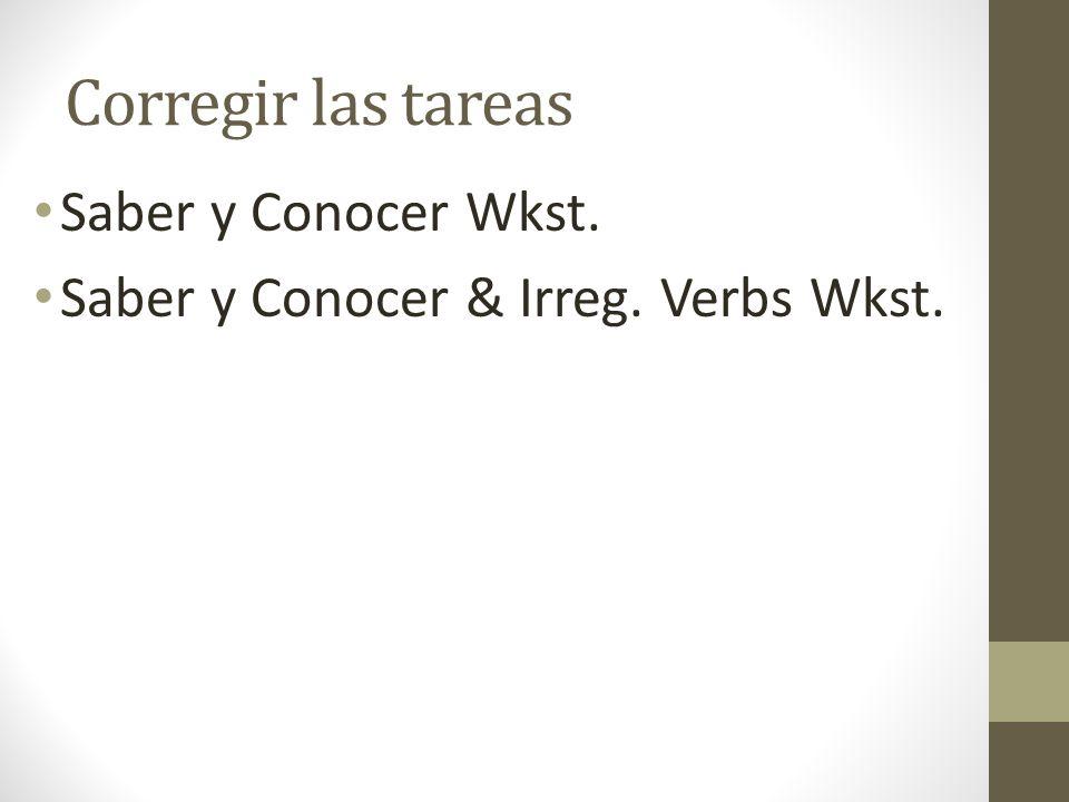 Corregir las tareas Saber y Conocer Wkst. Saber y Conocer & Irreg. Verbs Wkst.