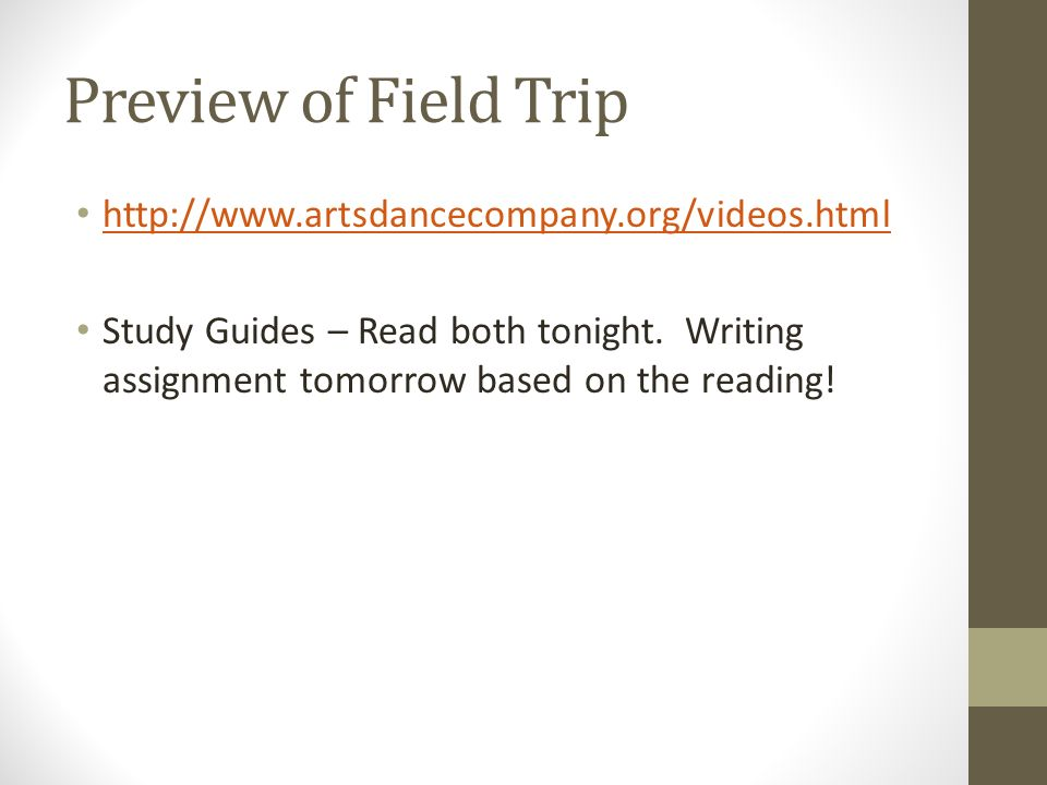 Preview of Field Trip http://www.artsdancecompany.org/videos.html Study Guides – Read both tonight. Writing assignment tomorrow based on the reading!