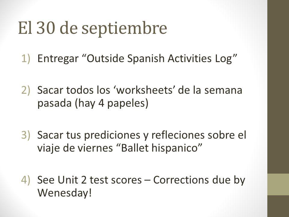 El 30 de septiembre 1)Entregar Outside Spanish Activities Log 2)Sacar todos los worksheets de la semana pasada (hay 4 papeles) 3)Sacar tus prediciones