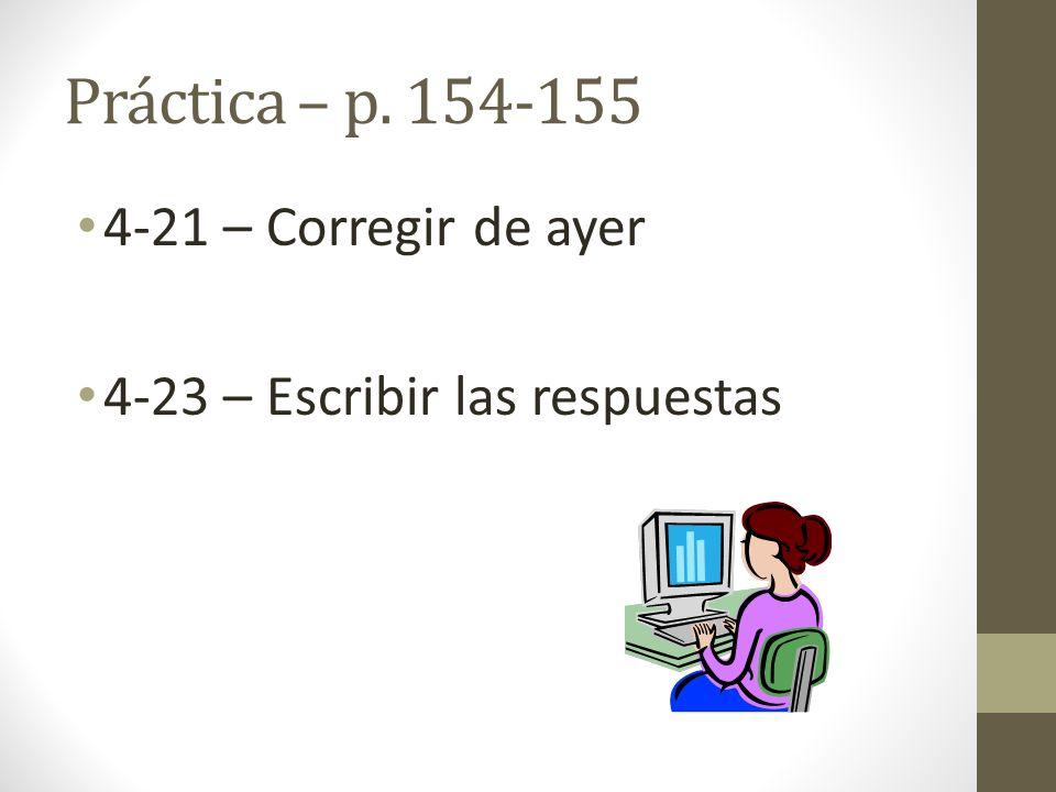 Práctica – p. 154-155 4-21 – Corregir de ayer 4-23 – Escribir las respuestas