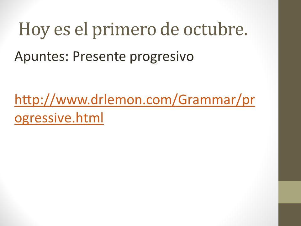 Hoy es el primero de octubre. Apuntes: Presente progresivo http://www.drlemon.com/Grammar/pr ogressive.html
