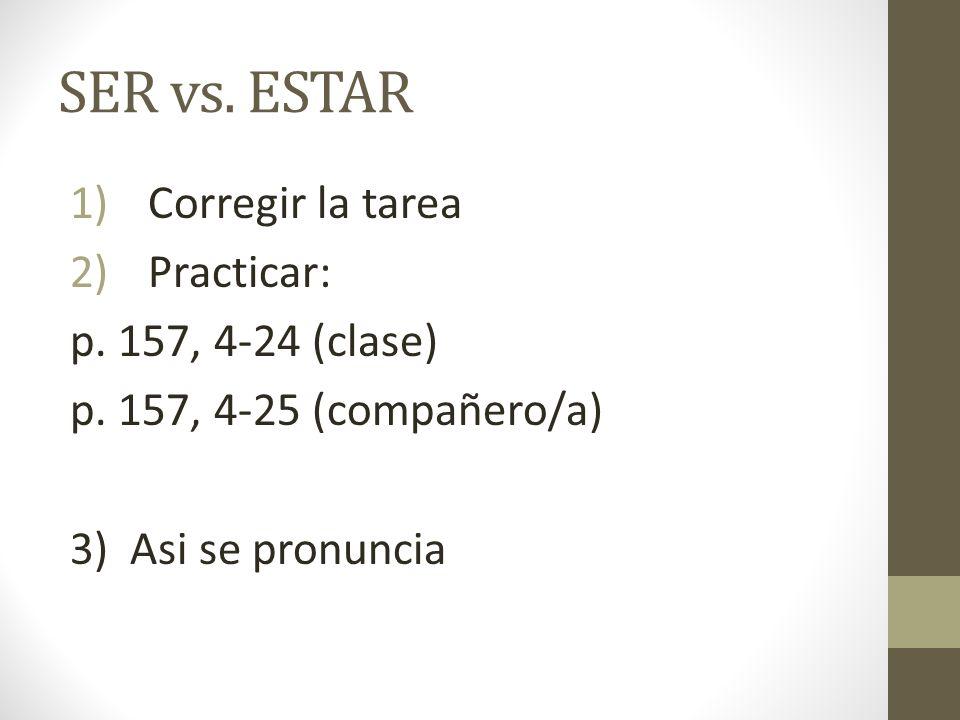 SER vs. ESTAR 1)Corregir la tarea 2)Practicar: p. 157, 4-24 (clase) p. 157, 4-25 (compañero/a) 3) Asi se pronuncia