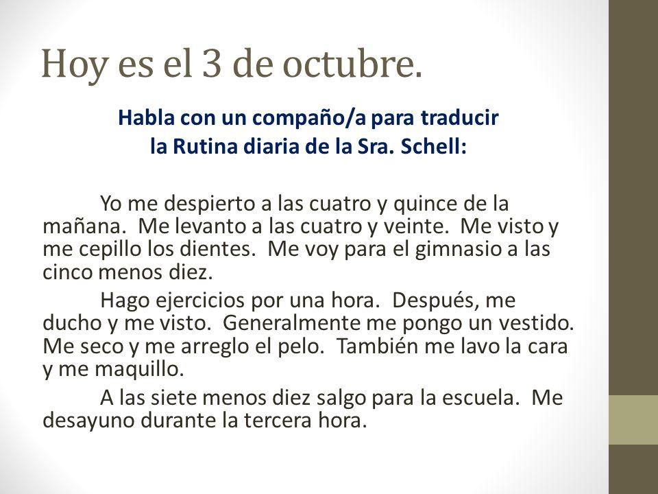 Hoy es el 3 de octubre. Habla con un compaño/a para traducir la Rutina diaria de la Sra. Schell: Yo me despierto a las cuatro y quince de la mañana. M